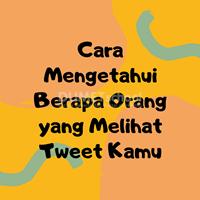 Cara Mengetahui Berapa Orang yang Melihat Tweet Kamu
